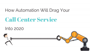 How Automation Will Drag Your Call Center Service Into 2020